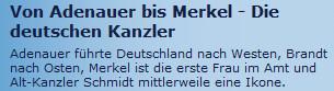Von Adenauer bis Merkel - Die deutschen Kanzler: Adenauer führte Deutschland nach Westen, Brandt nach Osten, Merkel ist die erste Frau im Amt und Alt-Kanzler Schmidt mittlerweile eine Ikone.