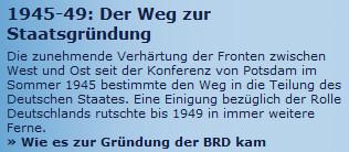 1945-49: Der Weg zur Staatsgründung. Die zunehmende Verhärtung der Fronten zwischen West und Ost seit der Konferenz von Potsdam im Sommer 1945 bestimmte den Weg in die Teilung des Deutschen Staates. Eine Einigung bezüglich der Rolle Deutschlands rutschte bis 1949 in immer weitere Ferne.